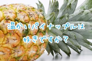温かいパイナップルは好きですか?
